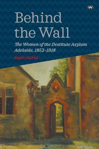 Behind the Wall: The Women of the Destitute Asylum Adelaide, 1852-1918 by Mary G