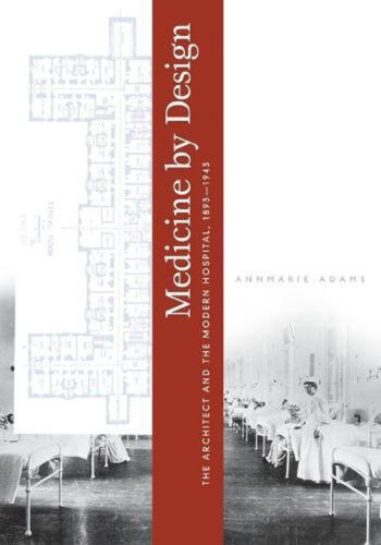 Medicine by Design: The Architect and the Modern Hospital, 1893-1943 by Annmarie