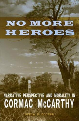 No More Heroes: Narrative Perspective and Morality in Cormac McCarthy by Lydia R