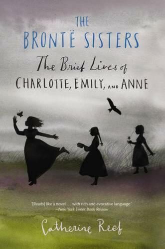 Bronte Sisters: The Brief Lives of Charlotte, Emily, and Anne by Catherine Reef