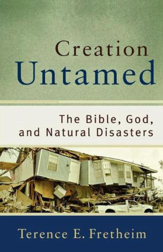 Creation Untamed: The Bible, God, and Natural Disasters by Terence E. Fretheim (