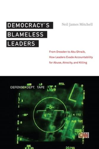 Democracy's Blameless Leaders: From Dresden to Abu Ghraib, How Leaders Evade Acc