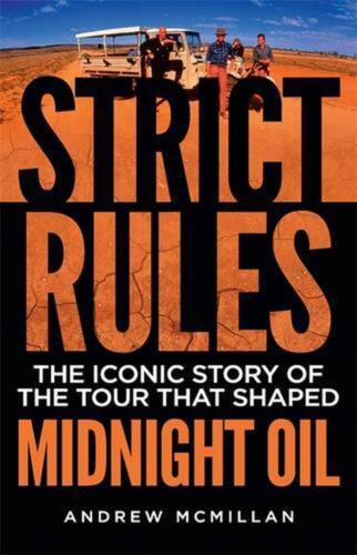 Strict Rules: The iconic story of the tour that shaped Midnight Oil by Andrew Mc