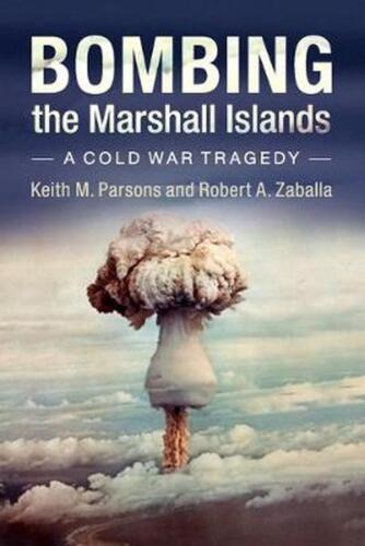 Bombing the Marshall Islands: A Cold War Tragedy by Keith M. Parsons Paperback B