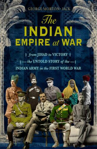 Indian Empire At War: From Jihad to Victory, The Untold Story of the Indian Army