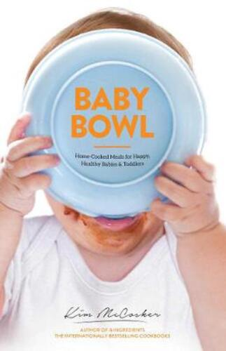 Baby Bowl: Home-Cooked Meals for Happy, Healthy Babies and Toddlers by Kim McCos