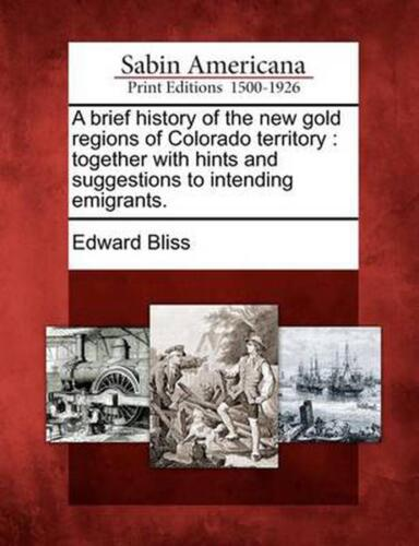 A Brief History of the New Gold Regions of Colorado Territory: Together with Hin