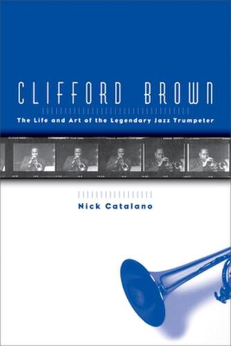 Clifford Brown: The Life and Art of the Legendary Jazz Trumpeter by Nick Catalan
