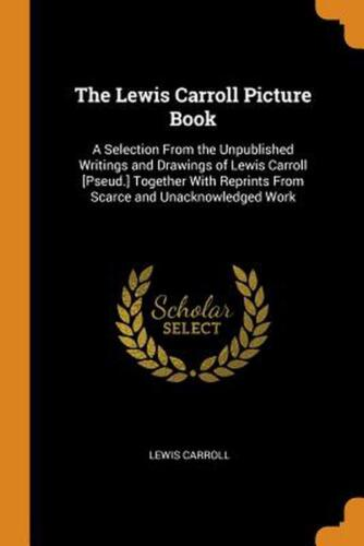 Lewis Carroll Picture Book: A Selection from the Unpublished Writings and Drawin