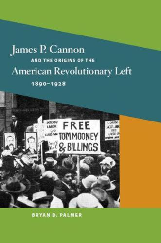 James P. Cannon and the Origins of the American Revolutionary Left, 1890-1928 by
