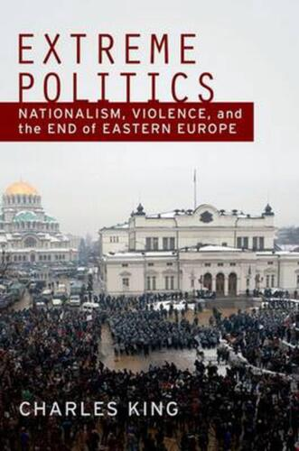 Extreme Politics: Nationalism, Violence, and the End of Eastern Europe: Essays o