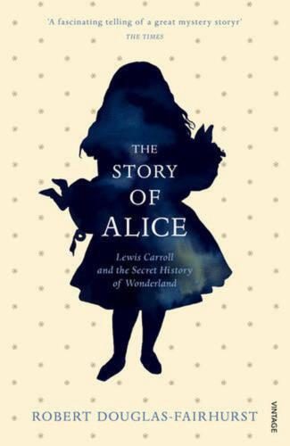 Story of Alice: Lewis Carroll and The Secret History of Wonderland by Robert Dou