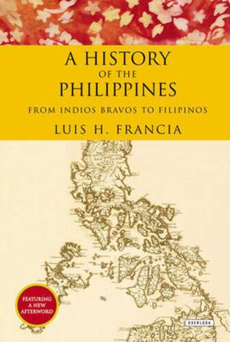 History of the Philippines: From Indios Bravos to Filipinos by Luis H. Francia (