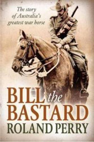 Bill the Bastard: The Story of Australia's Greatest War Horse by Roland Perry Pa