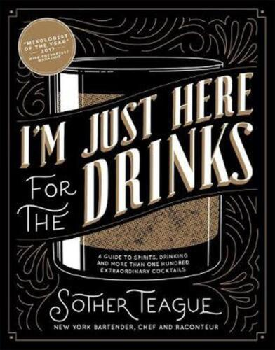 I'm Just Here for the Drinks: A Guide to Spirits, Drinking and More Than 100 Ext