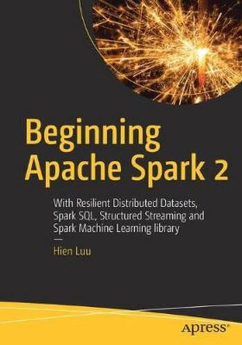 Beginning Apache Spark 2: With Resilient Distributed Datasets, Spark SQL, Struct