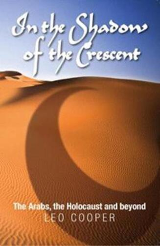 In the Shadow of the Crescent: The Arabs, the Holocaust and Beyond by Leo Cooper