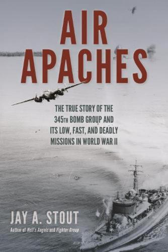 Air Apaches: The True Story of the 345th Bomb Group and its Low, Fast, and Deadl