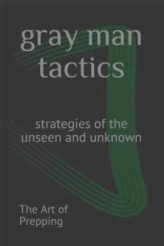 Gray Man Tactics: Strategies of the Unseen and Unknown by Prepping, The Art of
