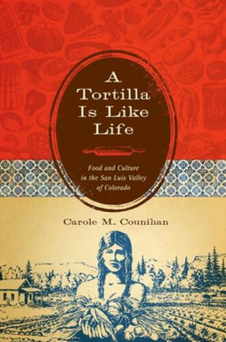 A Tortilla Is Like Life: Food and Culture in the San Luis Valley of Colorado by