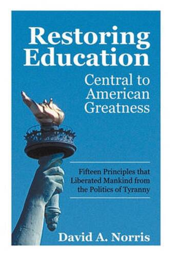 Restoring Education: Central to American Greatness Fifteen Principles That Liber