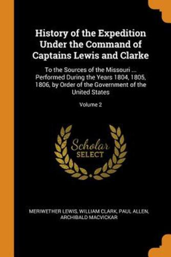History of the Expedition Under the Command of Captains Lewis and Clarke: To the