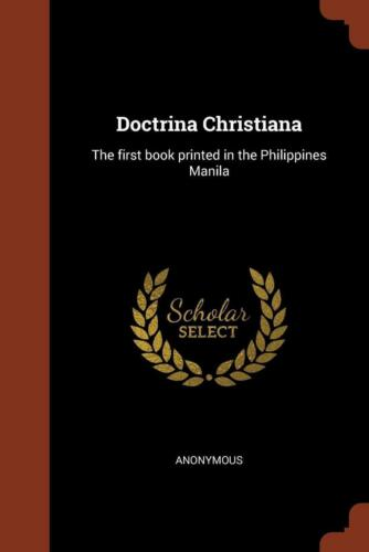 Doctrina Christiana: The First Book Printed in the Philippines Manila by Anonymo