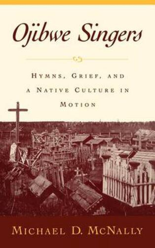 Ojibwe Singers: Hymns, Grief, and a Native Culture in Motion by Michael McNally