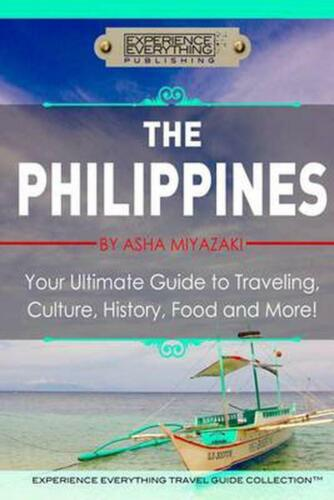 The Philippines: Your Ultimate Guide to Traveling, Culture, History, Food and Mo