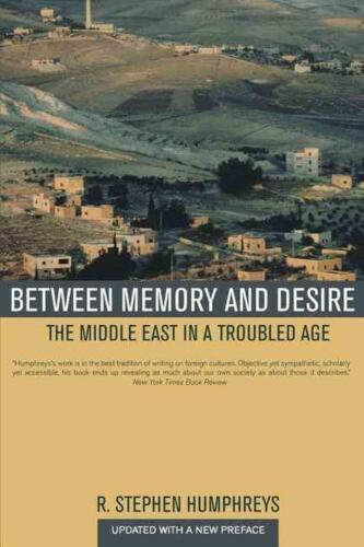 Between Memory and Desire: The Middle East in a Troubled Age by R. Stephen Humph
