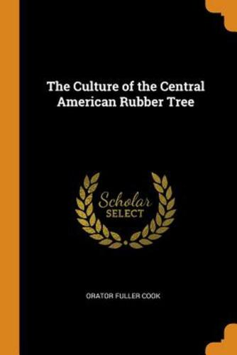 Culture of the Central American Rubber Tree by Orator Fuller Cook (English) Pape