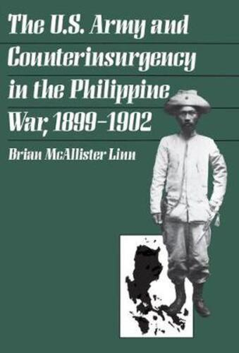 The U.S. Army and Counterinsurgency in the Philippine War, 1899-1902 by Brian Mc