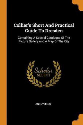 Collier's Short and Practical Guide to Dresden: Containing a Special Catalogue o
