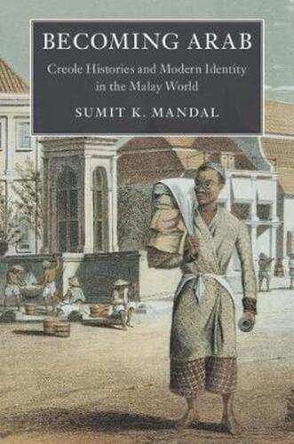 Becoming Arab: Creole Histories and Modern Identity in the Malay World by Sumit