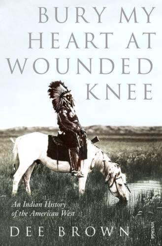 Bury My Heart at Wounded Knee: An Indian History of the American West by Dee Bro