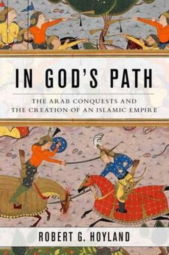 In God's Path: The Arab Conquests and the Creation of an Islamic Empire by Rober