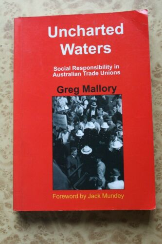 UNCHARTED WATERS Social Responsibility in Australian Unions SIGNED Greg Mallory