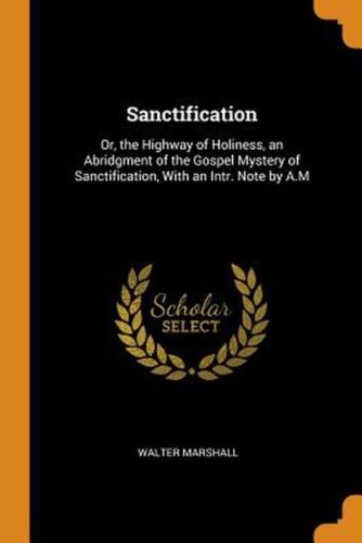 Sanctification: Or, the Highway of Holiness, an Abridgment of the Gospel Mystery