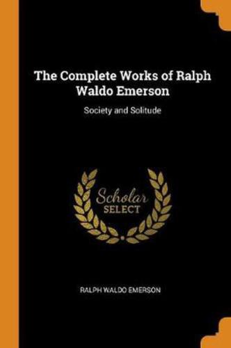 Complete Works of Ralph Waldo Emerson: Society and Solitude by Ralph Waldo Emers