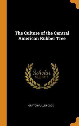 Culture of the Central American Rubber Tree by Orator Fuller Cook (English) Hard