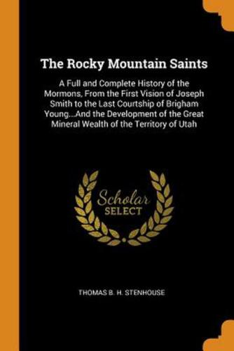 Rocky Mountain Saints: A Full and Complete History of the Mormons, from the Firs