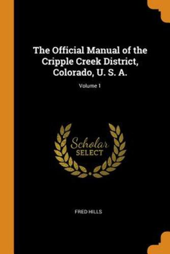 Official Manual of the Cripple Creek District, Colorado, U. S. A.; Volume 1 by F