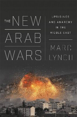The New Arab Wars: Uprisings and Anarchy in the Middle East by Marc Lynch.