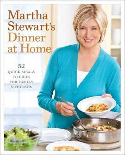 Martha Stewart's Dinner at Home: 52 Quick Meals to Cook for Family and Friends.