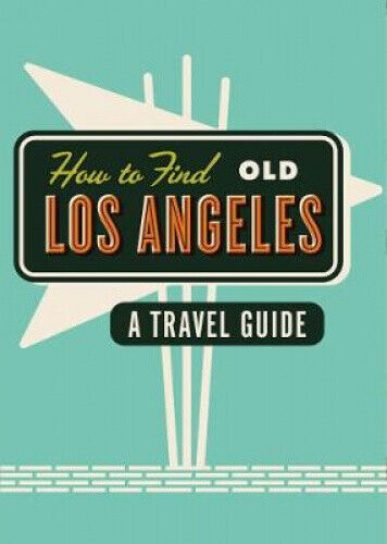 How to Find Old Los Angeles: A Travel Guide by Cooper, Kim.
