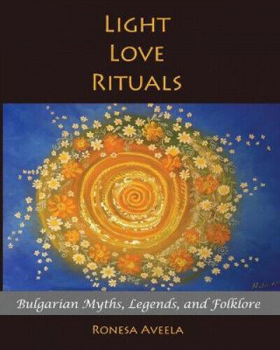 Light Love Rituals: Bulgarian Myths, Legends, and Folklore by Ronesa Aveela.