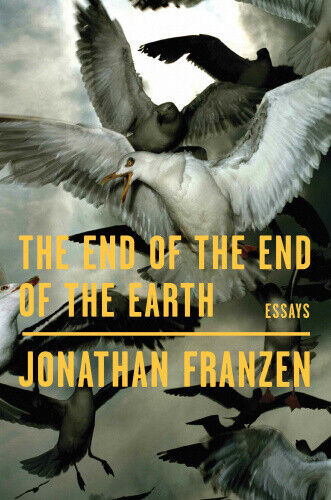 The End of the End of the Earth: Essays by Jonathan Franzen.