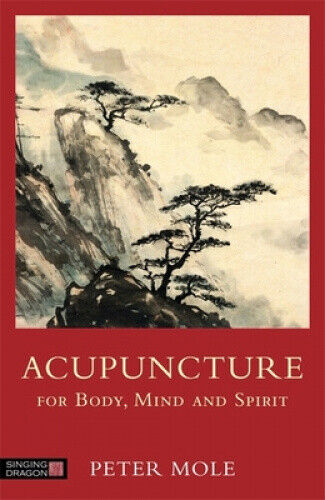 Acupuncture for Body, Mind and Spirit by Mole, Peter.