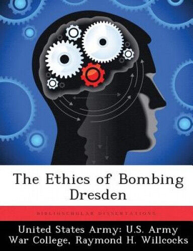 The Ethics of Bombing Dresden by United States Army U S Army War Colleg.