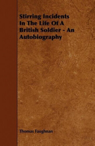Stirring Incidents in the Life of a British Soldier - An Autobiography.